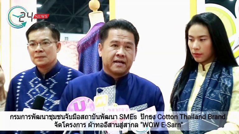 """กรมการพัฒนาชุมชนจับมือสถาบันพัฒนา SMEs  ปักธง Cotton Thailand Brand  จัดโครงการ ผ้าทออีสานสู่สากล """"WOW E-Sarn"""""""